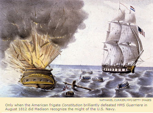 Only when the American frigate Constitution brilliantly defeated HMS Guerriere in August 1812 did Madison recognize the might of the U.S. Navy.